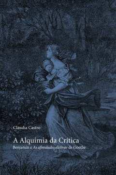 A Alquimia da Crítica - Benjamin e as Afinidades Eletivas de Goethe