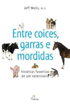Entre Coices, Garras e Mordidas - Histórias Favoritas de um Veterin...