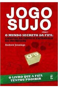 Jogo Sujo - o Mundo Secreto da Fifa : Compra de Votos e Escândalo de Ingressos