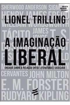 A Imaginação Liberal: Ensaios Sobre a Relação Entre Literatura e So...