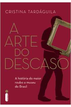 Arte do Descaso, A: A História do Maior Roubo a Museu do Brasil