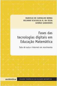 Fases das Tecnologias Digitais em Educacão Matemática: Sala de Aula e Internet em Movimento - Colecão Tendências em Educ