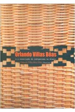 Orlando Villas Bôas: E a Construção do Indigenismo no Brasil