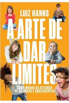Arte de dar Limites, A: Como Mudar as Atitudes de Criancas e Adolescentes