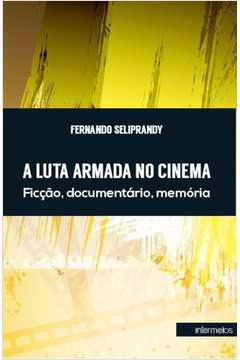 Luta Armada no Cinema a Ficcao Documentario M