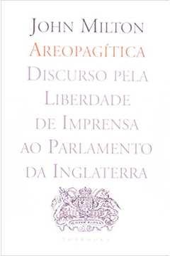 AREOPAGITICA - DISCURSO PELA LIBERDADE DE IMPRENSA AO PARLAMENTO DA INGLATE