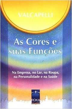 Cores e suas Funções, As: na Empresa, no Lar, na Roupa, na Personalidade e na Saúde