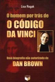 Homem por Tras de o Codigo da Vinci uma Biografia Nao Autorizada de Dan Brown