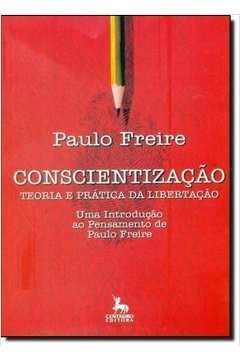 Conscientizacao - Teoria E Pratica Da Libertacao Uma Introducao Ao Pensamento De Paulo Freire