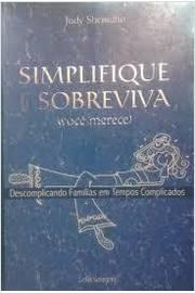 Simplique e Sobreviva (você Merece) - Descomplicando Famílias em Tempos Complicados