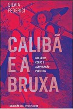 Caliba e a Bruxa - Mulheres, Corpo e Acumulação Primitiva