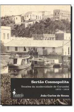Sertao Cosmopolita - Tensoes Da Modernidade De Corumba 1872 - 1918